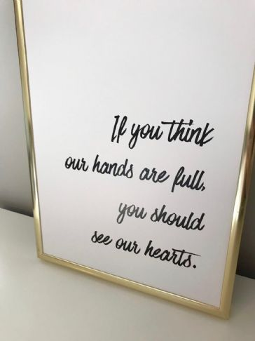 If you think our hands are full, you should see our hearts (A4 monochrome)